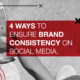 4 ways to ensure brand consistency on social media